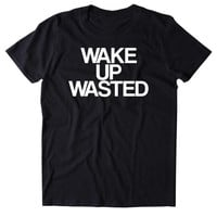 Wake Up Wasted Shirt Funny Drinking Partying Drunk Shots Rave Vodka Beer College Tumblr T-shirt
