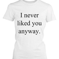 Women's Funny Graphic Tee - I Never Liked You Anyway White Cotton T-shirt