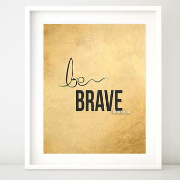 "Gold quote print ""be brave"" gold printable inspirational typography print, gold wall art, black and gold poster, gold foil art - BU ffp003"