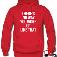 There's No You You Woke Up Like That Hoodie