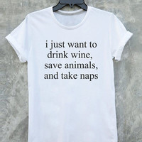 I Just Want to Drink Wine Save Animals and Take Naps shirt tumblr quote t shirts with sayings Tumblr Clothing women shirt girl shirt design