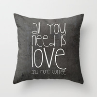 ALL YOU NEED IS LOVE AND MORE COFFEE *** NEW Pillow  by M✿nika Strigel ion 3 SIZES ... 16x16, 18x18, 20x20  .... FUN QUOTE