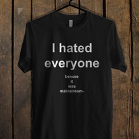 I Hated Everyone Before It Was Mainstream T Shirt Mens T Shirt and Womens T Shirt **