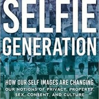 The Selfie Generation: How Our Self-Images Are Changing Our Notions of Privacy, Sex, Consent, and
