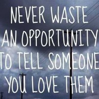 Never waste an opportunity to tell someone you love them. | Unknown Picture Quotes | Quoteswave