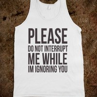please do not interrupt me while i'm ignoring you