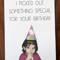 Funny Happy Birthday Card. I Picked You Out Something Special For Your Birthday.