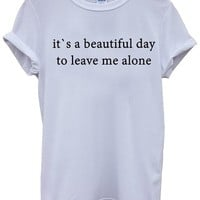 It`s a Beautiful Day To Leave Me Alone White Men Women Unisex Top T-Shirt