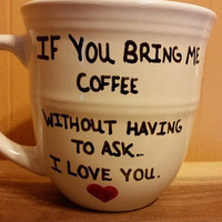 Coffee/Cup/Mug/Custom/Personalized/Funny/If you bring me coffee without having to ask.... I LOVE YOU! Father's Day/Dishwasher safe