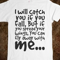 I WILL CATCH YOU IF YOU FALL, BUT IF YOU SPREAD YOUR WINGS, YOU CAN FLY AWAY WITH ME