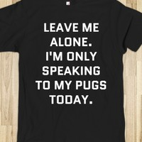 LEAVE ME ALONE. I'M ONLY SPEAKING TO MY PUGS TODAY. T-SHIRT DARK (IDB0200535)