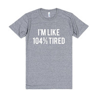 American Apparel, I'm Like 104% Tired Tri Blend, Soft Tee, Unisex Graphic Tee