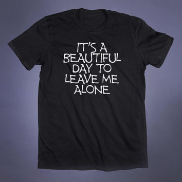 It's A Beautiful Day To Leave Me Alone Slogan Tee Anti Social Funny Sarcastic Grunge Go Away Alternative Clothing Tumblr T-shirt