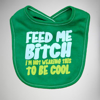 'Feed Me Bitch I'm not Wearing this to be Cool' Bib
