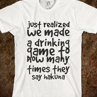 JUST REALIZED WE MADE A DRINKING GAME TO HOW MANY TIMES THEY SAY HAKUNA