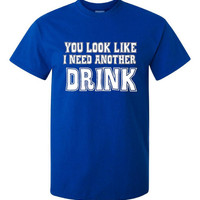 You Look Like I Need Another Drink T Shirt Funny Printed Graphic T Shirt 20 Colors & Styles Great humor Tee Christmas Gif College Shirt