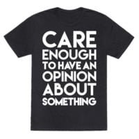 CARE ENOUGH TO HAVE AN OPINION ABOUT SOMETHING