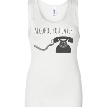ALCOHOL YOU LATER - Bella Wide Strap Tank