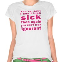 You're Right I don't Look Sick T Shirt
