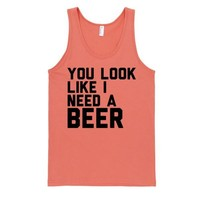 You Look Like I Need A Beer (Tank)