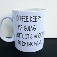 Coffee Keeps Me Going Until It's Acceptable To Drink Wine Funny Coffee Mug, Gift Ideas, Office Mug, Personalized Coffee Mug