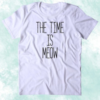 The Time Is Meow Shirt Funny Cat Animal Lover Kitten Owner Clothing Tumblr T-shirt