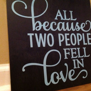 All Because Two People Fell In Love wooden sign/ Rustic Wedding Sign/ Valentines Day/ Wedding/ Anniversary Sign Gift