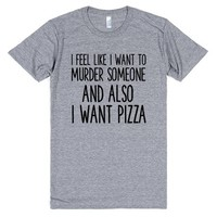 I FEEL LIKE I WANT TO MURDER SOMEONE AND ALSO I WANT PIZZA | T-Shirt | SKREENED