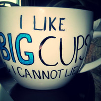 Coffee Mug: I Like Big Cups and I Cannot Lie