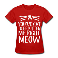 You've Cat To Be Kitten Me Right Meow Women's T-Shirt Kitties Cats Funny
