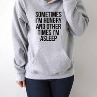 sometimes i'm hungry and other times i'm asleep Hoodies  funny quotes womens ladies cute sassy girly fashionista sweatshirt hipster  clothes