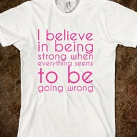 I believe in being strong when everything seems to be going wrong