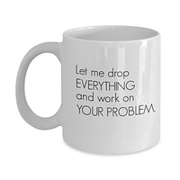 Let Me Drop EVERYTHING and Work on YOUR PROBLEM. Funny Mug - Perfect Gift for Your Dad, Mom, Boyfriend, Girlfriend, or Friend - Proudly Made in the USA!