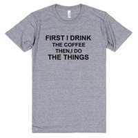 FIRST I DRINK THE COFFEE THEN I DO THE THINGS | T-Shirt | SKREENED