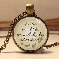 """Peter Pan Quote Jewelry """"To die would be an awfully big adventure"""", Peter Pan Necklace"""