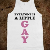Everyone's a Little Gay. - Text First