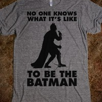 NO ONE KNOWS WHAT IT'S LIKE TO BE THE BATMAN