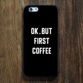 OK But First Coffee iPhone 6s 6 Case iPhone 6 6s plus Case iPhone 5S Case iPhone 5C Case iPhone 4S Case Samsung Galaxy S6 Edge Case 128