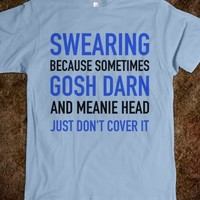 SWEARING BECAUSE SOMETIMES GOSH DARN AND MEANIE HEAD JUST DONT COVER IT. T-SHIRT (IDA221241)