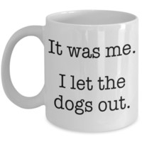 Funny Coffee Mug: It was me. I let the dogs out.