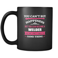 Welder You can't buy happiness but you can become a Welder and that's pretty much the same thing 11oz Black Mug