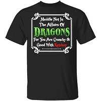 Meddle Not In The Affairs Of Dragons T-Shirt
