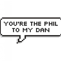 Your the Phil to my Dan