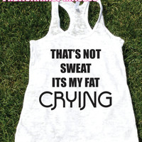 That's Not Sweat Its My fat Crying Burnout Tank top.Womens crossfit tank.Funny exercise tank.Running tank top. Bootcamp tank.