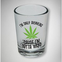 I'm Only Drinking 'Cause I'm Outta Weed Shot Glass - Spencer's