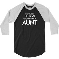 Only The Best Only The Best Moms Get Promoted To Aunt 3/4 Sleeve Shirt