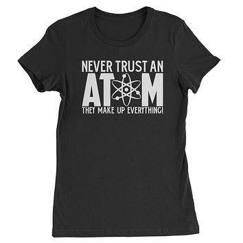 Never Trust An Atom They Make Up Everything Womens T-shirt