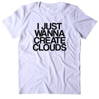 I Just Wanna Create Clouds Shirt Funny Weed Stoner Marijuana Bud Smoker T-shirt