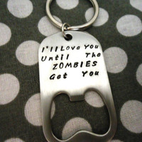 I'll Love You Until The Zombies Get You Bottle Opener Key Chain - Hand Stamped Stainless Steel SHIPPED in 10-14 Days SHIPPING TIME 3-5 Days