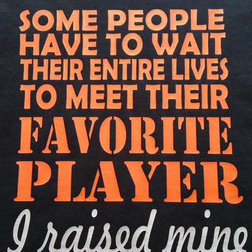 Some People wait their entire lives to meet their FAVORITE PLAYER, I raised mine!- baseball shirt- basketball shirts- sports mom shirts-